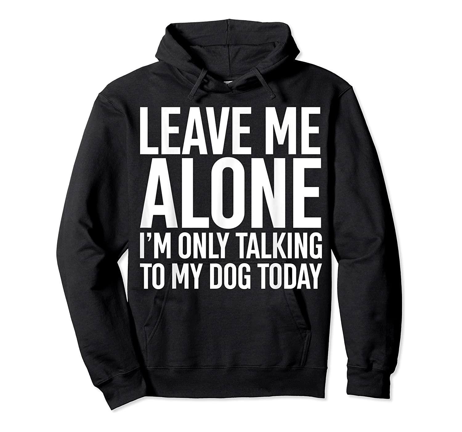 Leave Me Alone I'm Only Talking To My Dog Today Shirts Unisex Pullover Hoodie