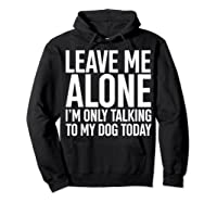 Leave Me Alone I'm Only Talking To My Dog Today Shirts Hoodie Black
