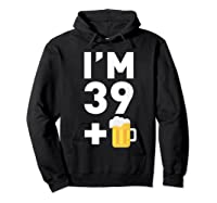 Im 39 Plus 1 Funny 40th Birthday Beer Gift T-shirt Hoodie Black