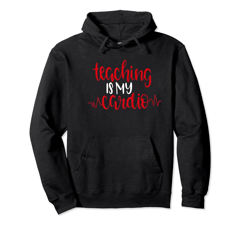 Funny Tea Shirt Teaching Is My Cardio School Gift Unisex Pullover Hoodie