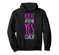 Funny Soccer Coach Repeat After Me Yes Coach Shirts Hoodie Black