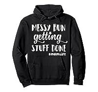 Messy Bun Getting Stuff Done Mom Life Shirts Hoodie Black