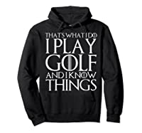 That's What I Do I Play Golf And I Know Things T-shirt Hoodie Black