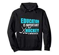 Education Is Important Hockey Is Importanter Shirts Hoodie Black