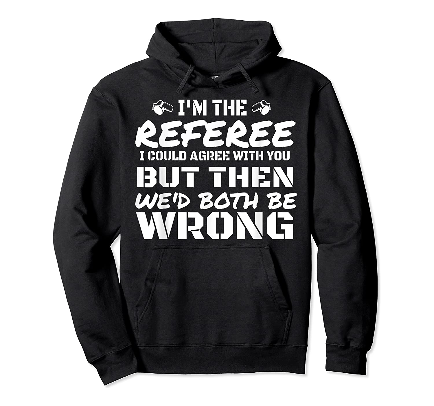 I'm The Referee We'd Both Be Wrong T-shirt Unisex Pullover Hoodie