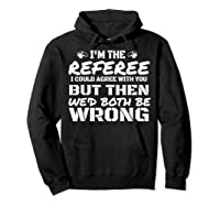 I\\\'m The Referee We\\\'d Both Be Wrong T-shirt Hoodie Black