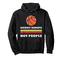 Shoot Hoops Not People Shirt Hoodie Black