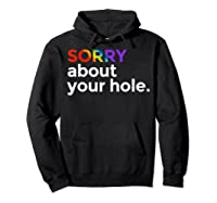 Sorry About Your Hole Funny Lgbt Gay Pride Humor Shirts Hoodie Black