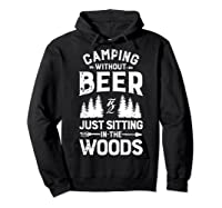 Camping Without Beer Is Just Sitting In The Woods Shirts Hoodie Black
