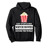Eat Popcorn Watch Movies Ignore The World Movies Lovers Shirts Hoodie Black