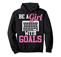 Girls Soccer Be A Girl With Goals Soccer Player S Shirts Hoodie Black
