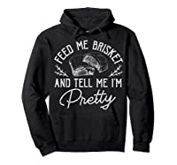 Feed Me Brisket And Tell Me I'm Pretty Barbeque Bbq Shirts Hoodie Black