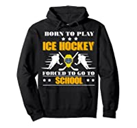 Born To Play Ice Hockey Forced To Go To School T-shirt Hoodie Black