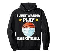 Just Wanna Play Basketball Quarantine Face Mask Basketball Shirts Hoodie Black