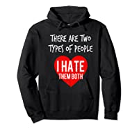 Two Types Of People I Hate Both Sarcastic Funny Ironic Gift Shirts Hoodie Black