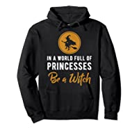 In A World Full Of Princesses Be A Witch Halloween Gift Shirts Hoodie Black