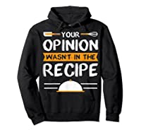 Sarcastic Chef Gift, Your Opinion Wasn\\\'t In The Recipe T-shirt Hoodie Black