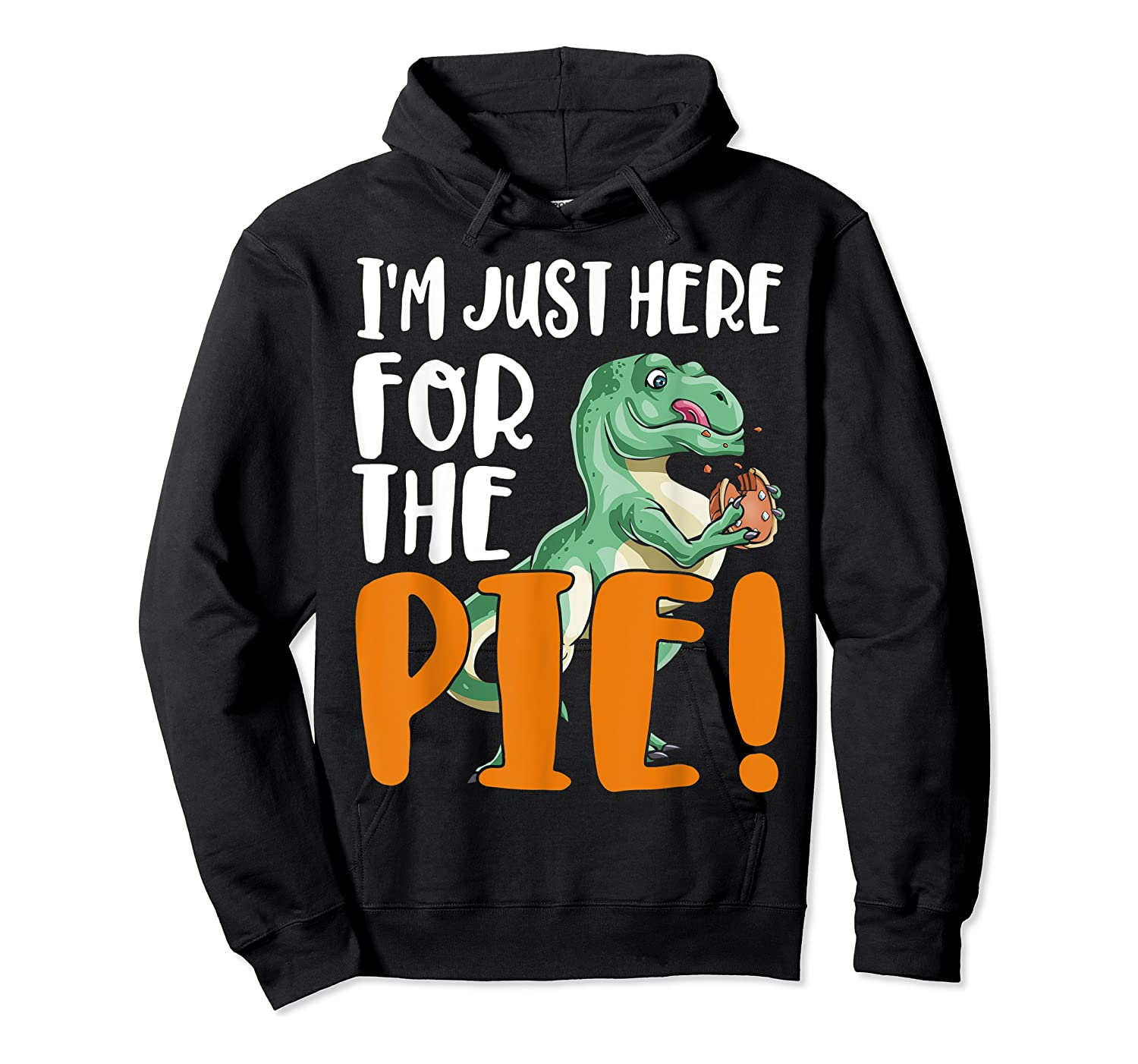 Thanksgiving I'm Just Here For The Pie, Dinosaur Funny Gift Shirts Unisex Pullover Hoodie