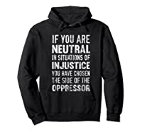 If You Are Neutral In Situations Injustice Oppressor Shirts Hoodie Black