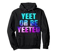 Yeet Or Be Yeeted Funny Dank Meme Cool Trending Saying Shirts Hoodie Black