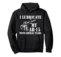 Lubricate My Ar 15 With Liberal Tears Right To Bear Arms Shirts Hoodie Black