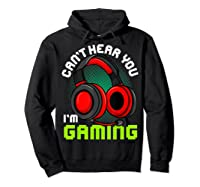 Can\\\'t Hear You I\\\'m Gaming Gamer Gamers Funny Saying T-shirt Hoodie Black