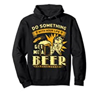Funny Get Me A Beer Retro Do Something With Your Life Shirts Hoodie Black