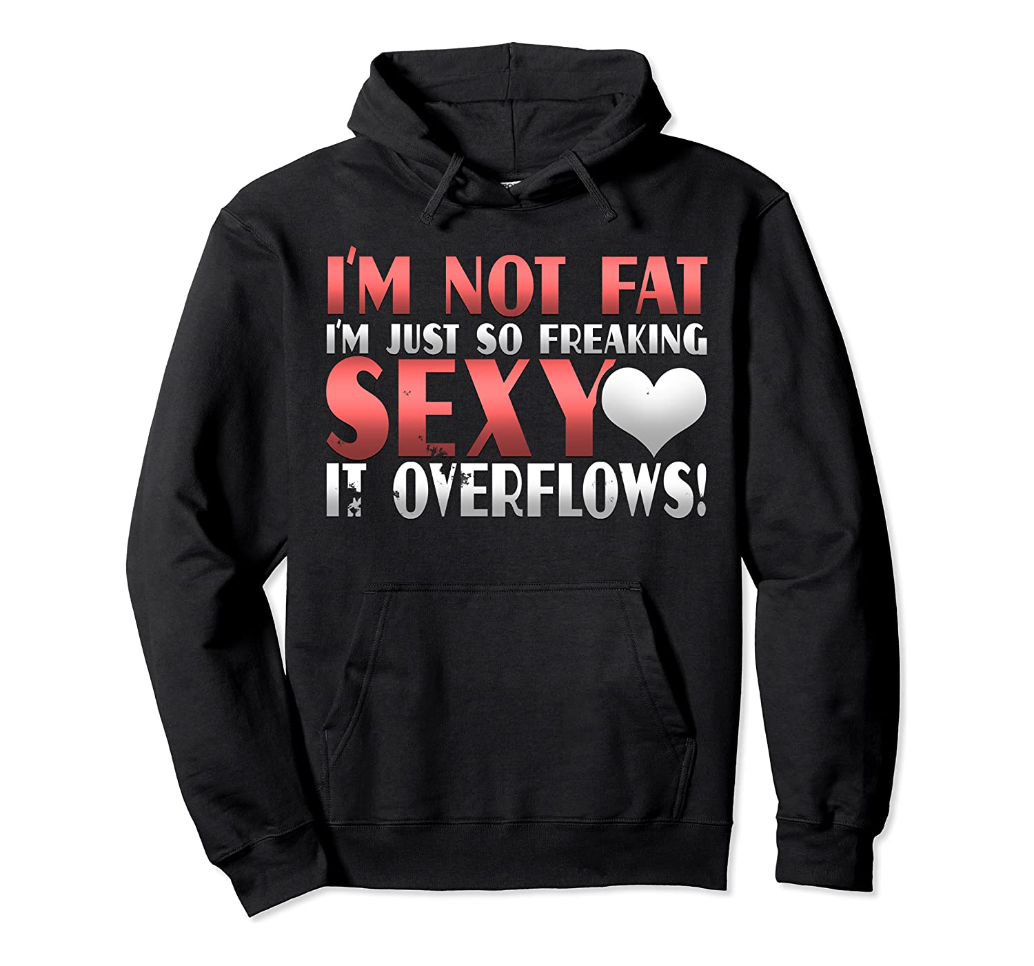I'm Not Fat I'm Just So Freakin Sexy It Overflows Shirts Unisex Pullover Hoodie