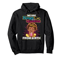 We Are Kings And Queens From Birth Black Girl Magic Gift Shirts Hoodie Black