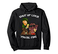 Shut Up Liver Youre Fine St Patricks Day Gifts Shirts Hoodie Black