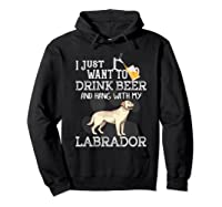 I Just Want To Drink Beer Hang With My Labrador - Retriever T-shirt Hoodie Black