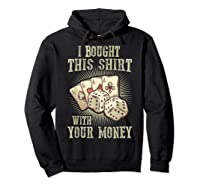 Bought This With Your Money For Poker Fans Shirts Hoodie Black