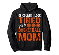 Basketball Player Mom Funny Mother Of Course I\\\'m Tired T-shirt Hoodie Black