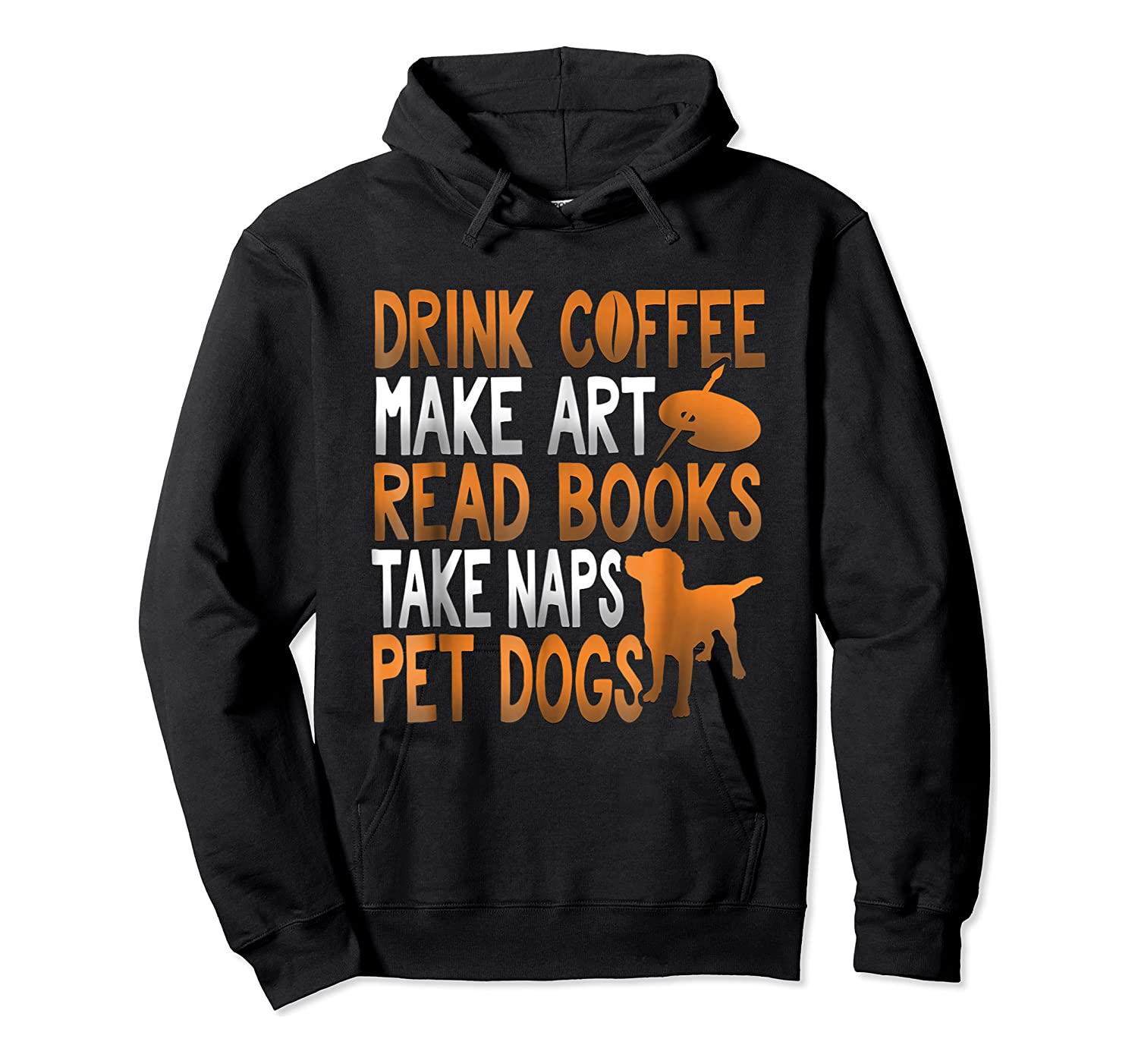 Drink Coffee Make Art Read Books Take Naps Pet Dogs Shirts Unisex Pullover Hoodie