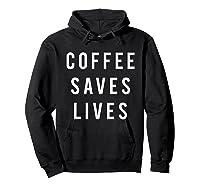 Coffee Saves Lives Shirts Hoodie Black