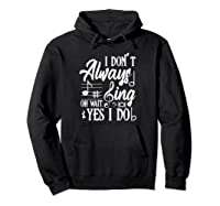 I Don't Always Sing Oh Wait Yes I Do Theater Music Lovers Pullover Shirts Hoodie Black
