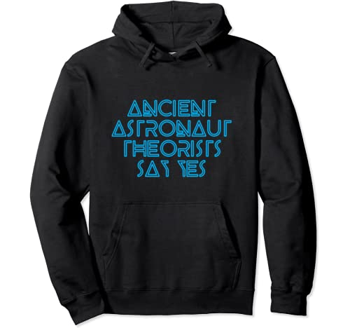 Ancient Astronaut Theorists Say Yes   Funny Alien Pullover Hoodie