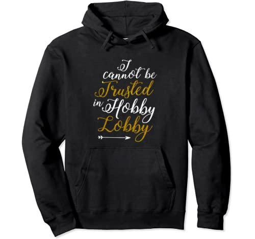 Funny Gift Tee I Cannot Be Trusted In Hobby Lobby Pullover Hoodie