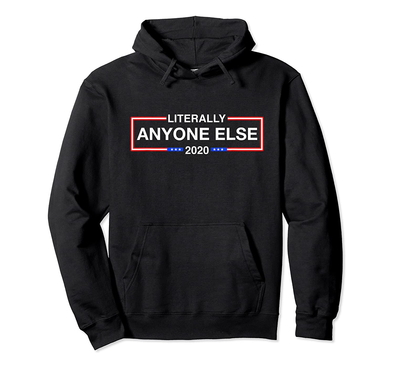 Literally Anyone Else But Trump 2020 T Shirt Unisex Pullover Hoodie