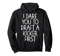 Funny Fantasy Draft Gear I Dare You To Draft A Kicker First T-shirt Hoodie Black