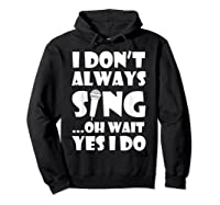 Don't Always Sing Oh Wait Yes Do Funny Singer Gift Shirts Hoodie Black