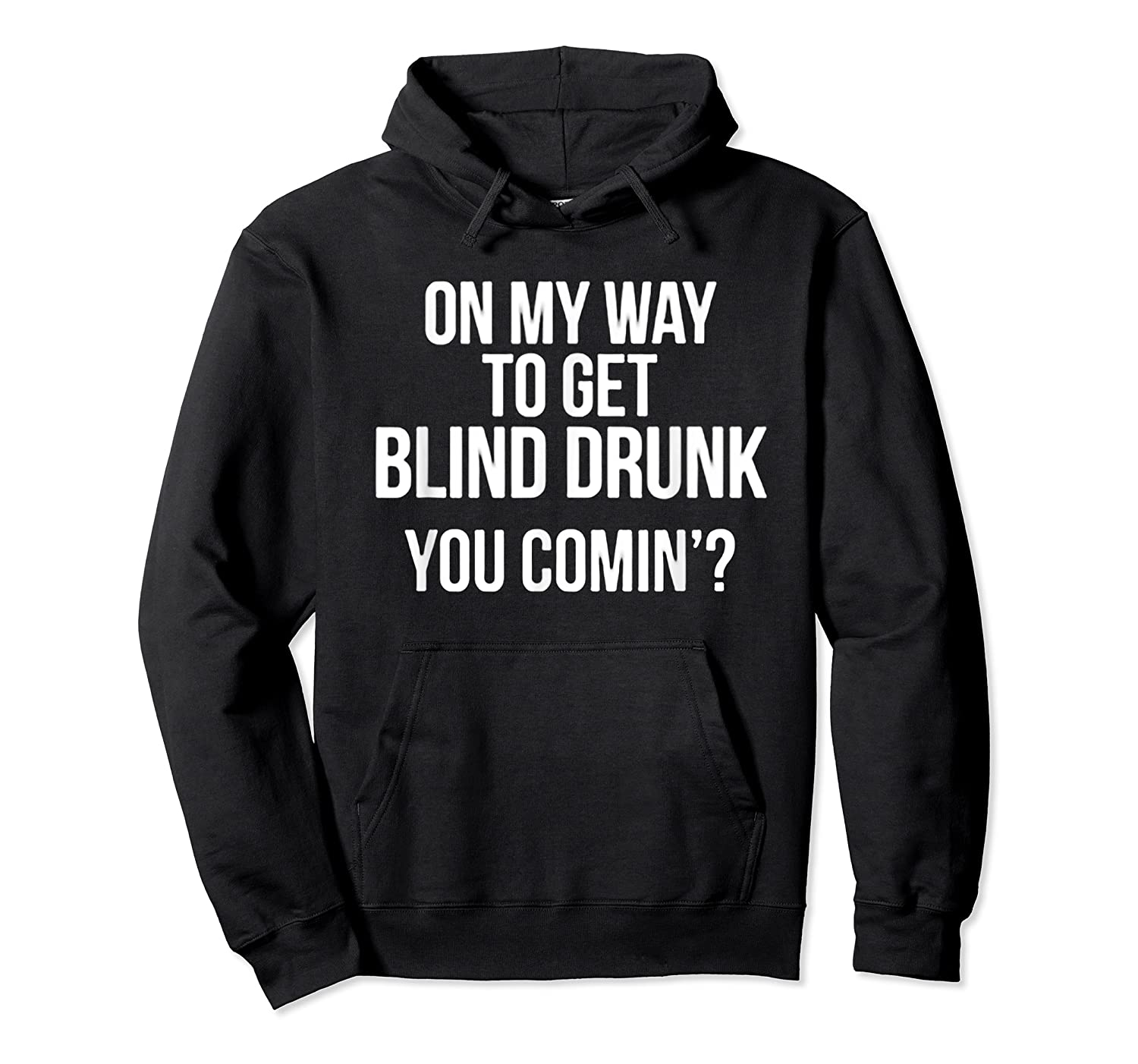 On My Way To Get Blind Drunk You Comin Tshirt Unisex Pullover Hoodie