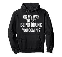 On My Way To Get Blind Drunk You Comin Tshirt Hoodie Black