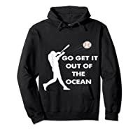 Go Get It Out Of The Ocean Funny Baseball Love Shirts Hoodie Black