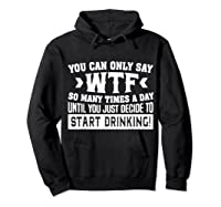 You Can Only Say Wtf So Many Times A Day Shirt Drinking Hoodie Black