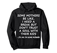 Some Mother Be Like I Need A Break But Don T Trust A Soul T Shirt Hoodie Black