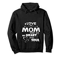 I Love Mom With All My Heart And Soul Shirt T Shirt Hoodie Black