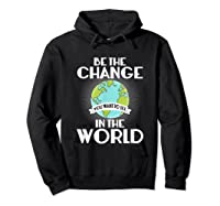 Be The Change You Want To See In The World Science T Shirt Hoodie Black