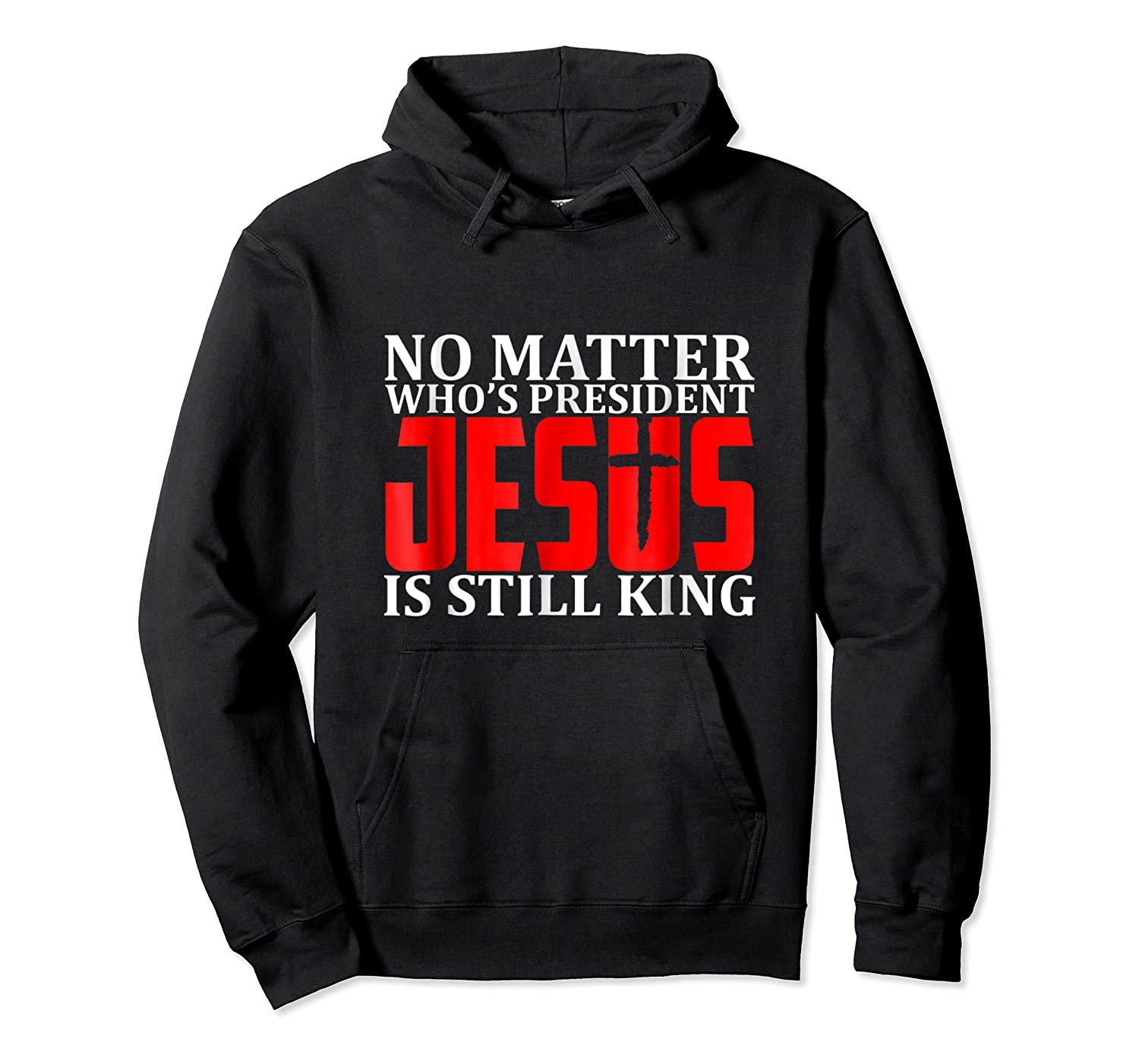 No Matter Who's President Jesus Is Still King Shirts Unisex Pullover Hoodie