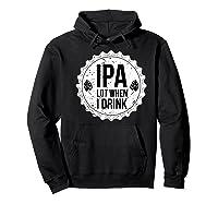 Ipa Lot When I Drink Funny Beer Lover Bottle Cap T Shirt Hoodie Black